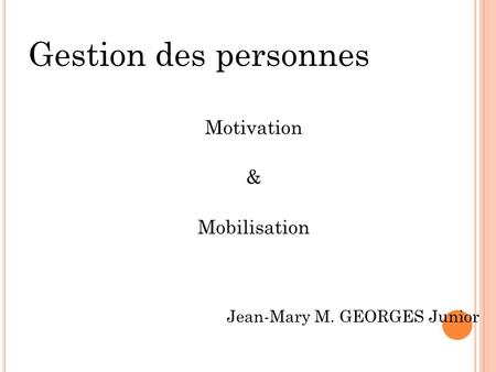 Gestion des personnes Motivation & Mobilisation Jean-Mary M. GEORGES Junior.