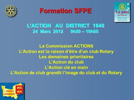Formation SFPE LACTION AU DISTRICT 1640 24 Mars 2012 9h50 – 10h05 La Commission ACTIONS LAction est la raison dêtre dun club Rotary Les domaines prioritaires.
