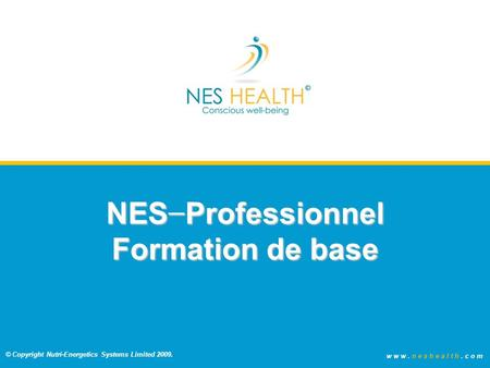 © Copyright Nutri-Energetics Systems Limited 2009. www.neshealth.com Issue 3.0 Oct 09 NES Foundation Training Slides.ppt 1 NES Professionnel Formation.