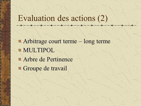 Evaluation des actions (2) Arbitrage court terme – long terme MULTIPOL Arbre de Pertinence Groupe de travail.