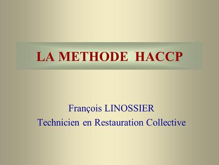 LA METHODE HACCP François LINOSSIER Technicien en Restauration Collective.