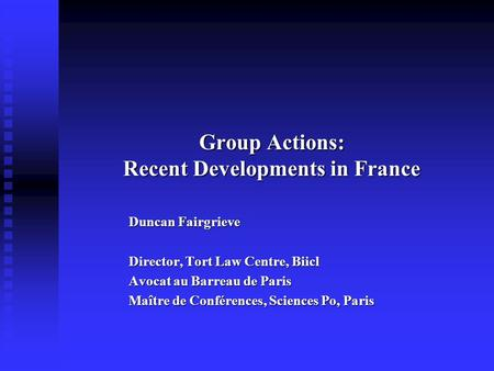 Group Actions: Recent Developments in France Duncan Fairgrieve Director, Tort Law Centre, Biicl Avocat au Barreau de Paris Maître de Conférences, Sciences.