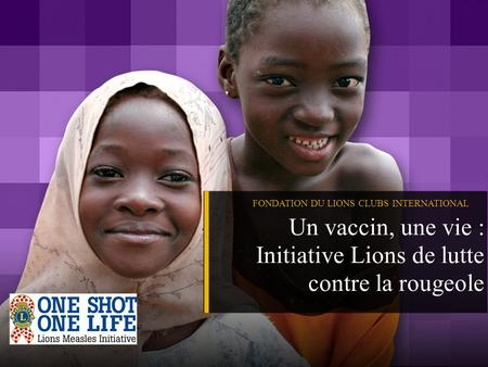 FONDATION DU LIONS CLUBS INTERNATIONAL Un vaccin, une vie : Initiative Lions de lutte contre la rougeole.