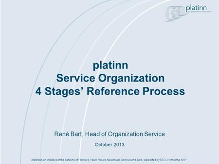 René Bart, Head of Organization Service October 2013 platinn Service Organization 4 Stages Reference Process platinn is an initiative of the cantons of.
