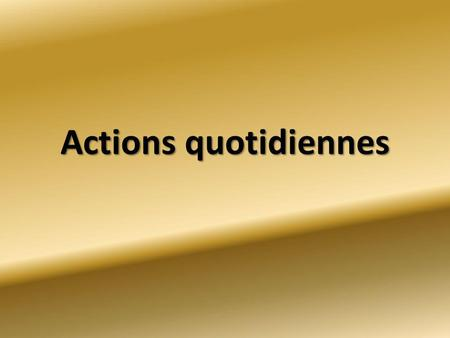Actions quotidiennes.