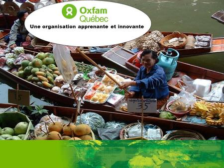 A Learning and Innovative Organisation Oxfam Quebecs MEL approach and systems: an overview April 2010 Une organisation apprenante et innovante.