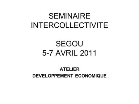 SEMINAIRE INTERCOLLECTIVITE SEGOU 5-7 AVRIL 2011 ATELIER DEVELOPPEMENT ECONOMIQUE.