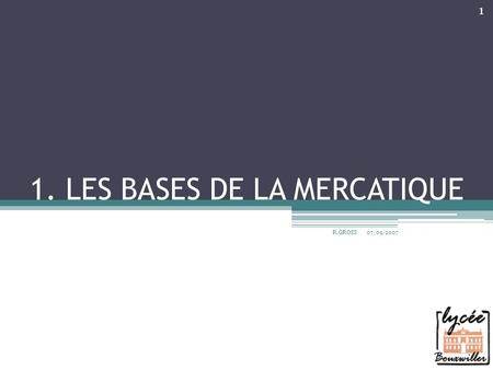1. LES BASES DE LA MERCATIQUE 07/09/2007 R.GROSS 1.
