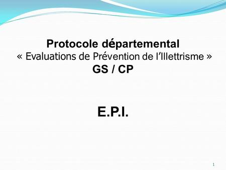 1 Protocole d é partemental « Evaluations de P r é vention de l Illettrisme » GS / CP E.P.I.