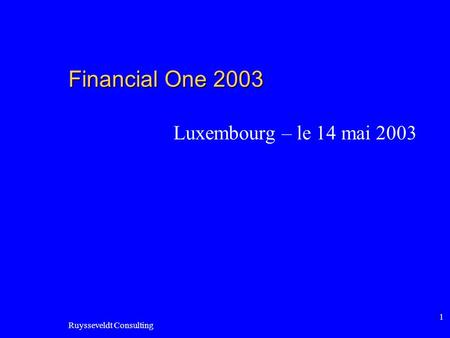 Ruysseveldt Consulting 1 Financial One 2003 Luxembourg – le 14 mai 2003.