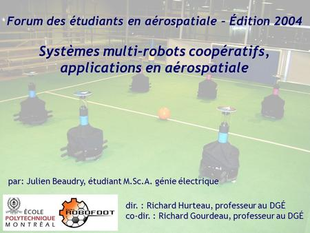 Forum des étudiants en aérospatiale – Édition 2004 Systèmes multi-robots coopératifs, applications en aérospatiale dir. : Richard Hurteau, professeur au.