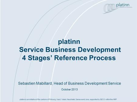 Sebastien Mabillard, Head of Business Development Service October 2013 platinn Service Business Development 4 Stages Reference Process platinn is an initiative.