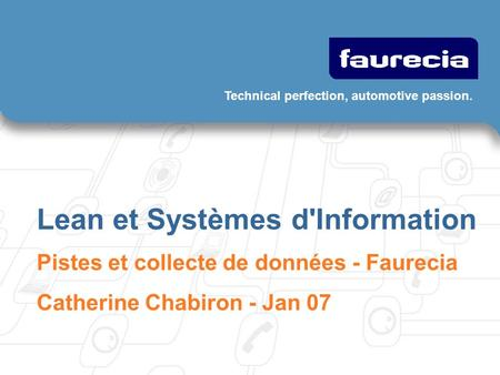 Technical perfection, automotive passion. Lean et Systèmes d'Information Pistes et collecte de données - Faurecia Catherine Chabiron - Jan 07.