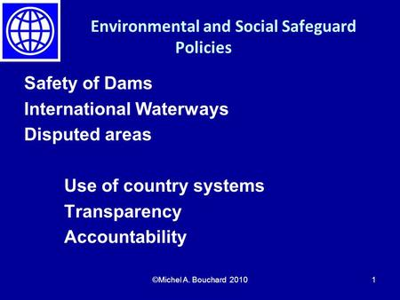 Environmental and Social Safeguard Policies Safety of Dams International Waterways Disputed areas Use of country systems Transparency Accountability ©Michel.