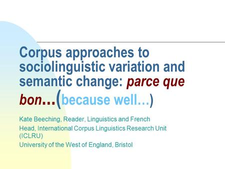 Corpus approaches to sociolinguistic variation and semantic change: parce que bon...( because well…) Kate Beeching, Reader, Linguistics and French Head,