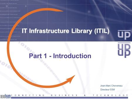 C O N N E C T I N G B U S I N E S S & T E C H N O L O G Y IT Infrastructure Library (ITIL) Part 1 - Introduction Jean-Marc Chevereau Directeur SSM.