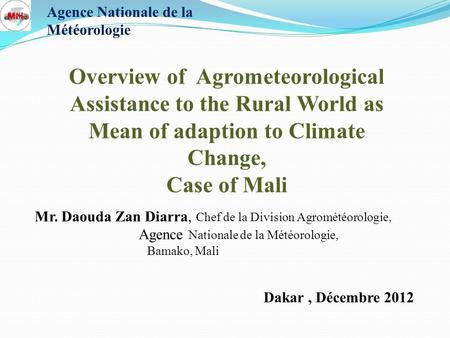 Dakar, Décembre 2012 Overview of Agrometeorological Assistance to the Rural World as Mean of adaption to Climate Change, Case of Mali Mr. Daouda Zan Diarra,