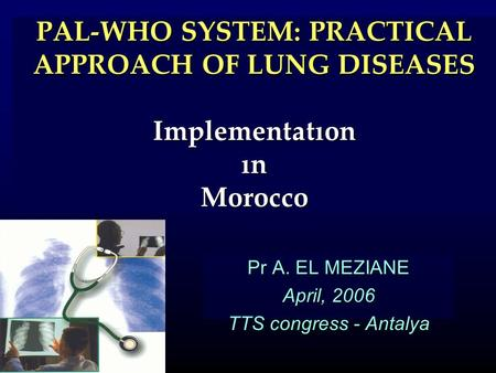 PAL-WHO SYSTEM: PRACTICAL APPROACH OF LUNG DISEASES Implementatıon ın Morocco Pr A. EL MEZIANE April, 2006 TTS congress - Antalya.