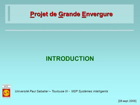 [28 sept. 2005] Université Paul Sabatier – Toulouse III - M2P Systèmes intelligents Projet de Grande Envergure INTRODUCTION.