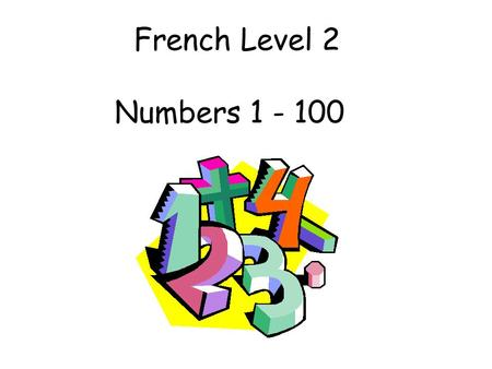 French Level 2 Numbers 1 - 100 Second Level Significant Aspects of Learning Actively take part in daily routine Understand and respond to classroom instructions.