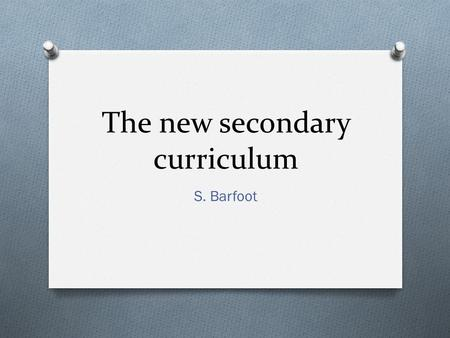The new secondary curriculum S. Barfoot. Aims O to review the new POS for KS3 languages and discuss the changes it may bring with it. O to identify key.