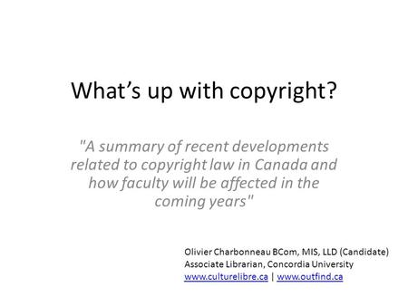 Whats up with copyright? A summary of recent developments related to copyright law in Canada and how faculty will be affected in the coming years Olivier.