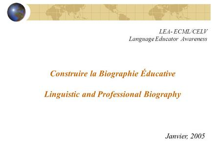 Construire la Biographie Éducative Linguistic and Professional Biography Janvier, 2005 LEA- ECML/CELV Language Educator Awareness.