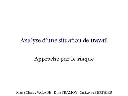 Analyse dune situation de travail Approche par le risque Marie Claude VALADE - Dina TRAMOY - Catherine BERTHIER.