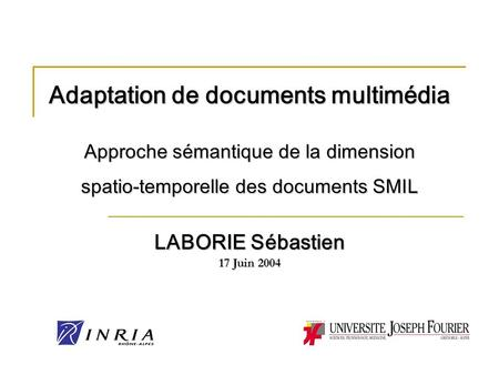 Adaptation de documents multimédia Approche sémantique de la dimension spatio-temporelle des documents SMIL LABORIE Sébastien 17 Juin 2004.