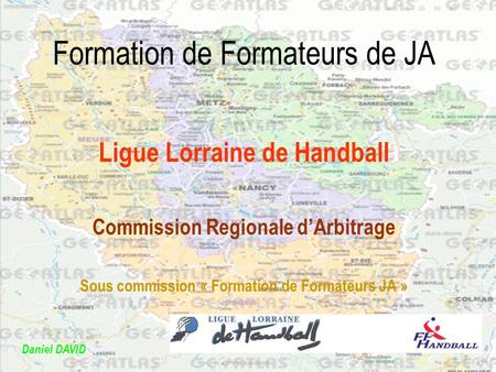 Formation de Formateurs de JA Ligue Lorraine de Handball Commission Regionale dArbitrage Sous commission « Formation de Formateurs JA » Daniel DAVID.