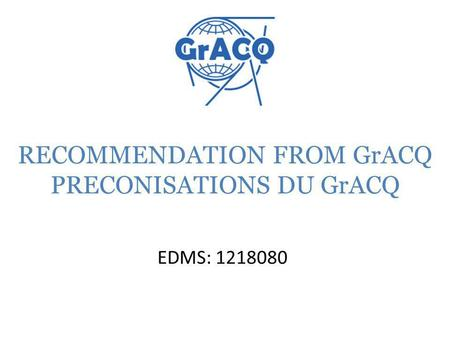 RECOMMENDATION FROM GrACQ PRECONISATIONS DU GrACQ EDMS: 1218080.