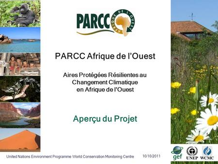 10/10/2011 United Nations Environment Programme World Conservation Monitoring Centre PARCC Afrique de lOuest Aires Protégées Résilientes au Changement.