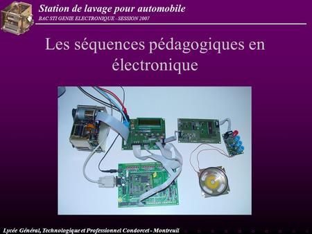 Lycée Général, Technologique et Professionnel Condorcet - Montreuil BAC STI GENIE ELECTRONIQUE - SESSION 2007 Station de lavage pour automobile Les séquences.