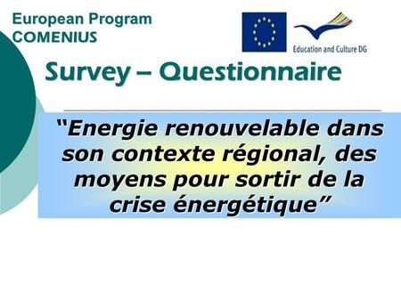 European Program C OMENIUS Survey – Questionnaire Survey – Questionnaire Renewable energy in its regional context, ways out of the energy crisis Energie.