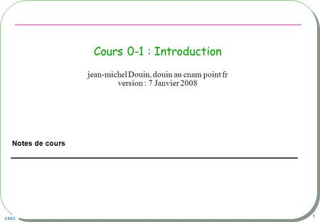 ESIEE 1 Cours 0-1 : Introduction Notes de cours jean-michel Douin, douin au cnam point fr version : 7 Janvier 2008.