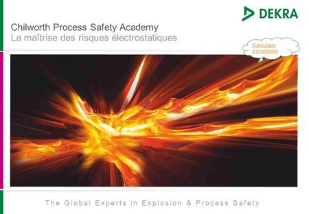 Chilworth Process Safety Academy La maîtrise des risques électrostatiques The Global Experts in Explosion & Process Safety Formulaire dinscription.