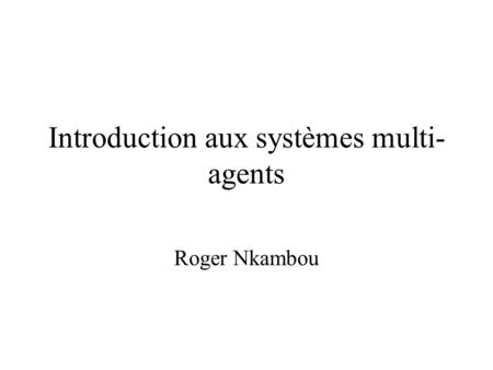 Introduction aux systèmes multi- agents Roger Nkambou.
