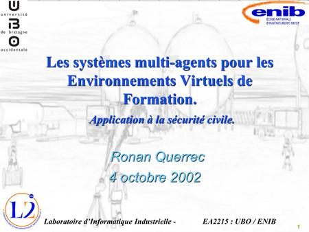 1 Les systèmes multi-agents pour les Environnements Virtuels de Formation. Ronan Querrec - Laboratoire dInformatique Industrielle - Application à la sécurité