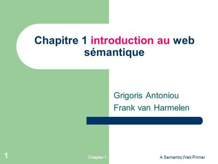 Chapter 1A Semantic Web Primer 1 Chapitre 1 introduction au web sémantique Grigoris Antoniou Frank van Harmelen.
