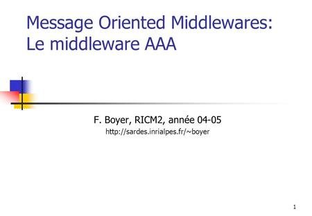 1 Message Oriented Middlewares: Le middleware AAA F. Boyer, RICM2, année 04-05