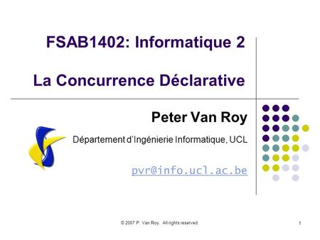 © 2007 P. Van Roy. All rights reserved. 1 FSAB1402: Informatique 2 La Concurrence Déclarative Peter Van Roy Département dIngénierie Informatique, UCL