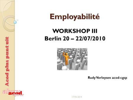Employabilité WORKSHOP III Berlin 20 – 22/07/2010 Rudy Verleysen acod-cgsp 17/05/2014.