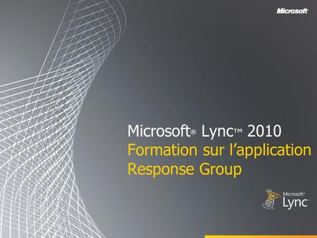 Microsoft ® Lync 2010 Formation sur lapplication Response Group.