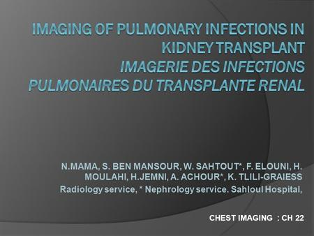 IMAGING OF PULMONARY INFECTIONS IN KIDNEY TRANSPLANT IMAGERIE DES INFECTIONS PULMONAIRES DU TRANSPLANTE RENAL N.MAMA, S. BEN MANSOUR, W. SAHTOUT*, F. ELOUNI,