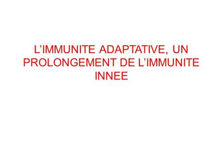 L'IMMUNITE ADAPTATIVE, UN PROLONGEMENT DE L'IMMUNITE INNEE