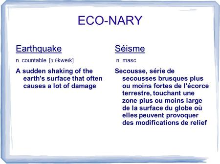 ECO-NARY Earthquake n. countable [ ɜ :θkwe ɪ k] A sudden shaking of the earth's surface that often causes a lot of damageSéisme n. masc Secousse, série.