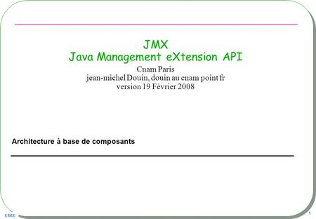 ESIEE 1 JMX Java Management eXtension API Architecture à base de composants Cnam Paris jean-michel Douin, douin au cnam point fr version 19 Février 2008.