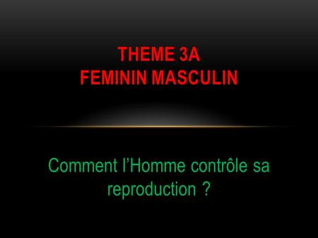 Comment lHomme contrôle sa reproduction ? THEME 3A FEMININ MASCULIN.