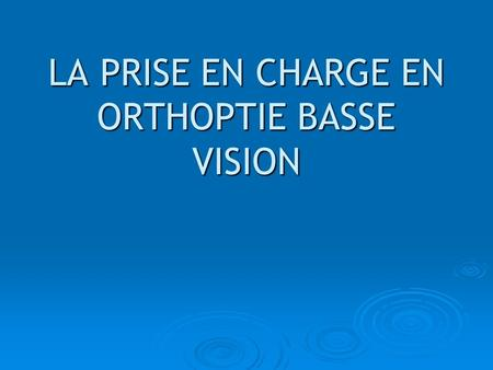 LA PRISE EN CHARGE EN ORTHOPTIE BASSE VISION. Son but Par lorthoptie « Basse-Vision », on touche surtout à des notions « déducation visuelle » IL NE SAGIT.