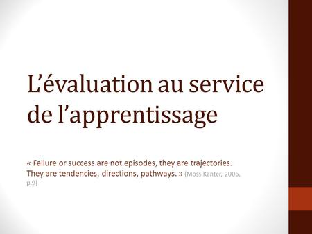Lévaluation au service de lapprentissage « Failure or success are not episodes, they are trajectories. They are tendencies, directions, pathways. » (Moss.